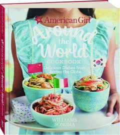 AMERICAN GIRL AROUND THE WORLD COOKBOOK: Delicious Dishes from Across the Globe