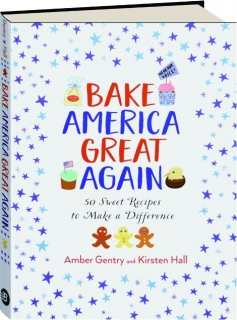BAKE AMERICA GREAT AGAIN: 50 Sweet Recipes to Make a Difference
