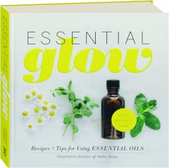 ESSENTIAL GLOW: Recipes + Tips for Using Essential Oils