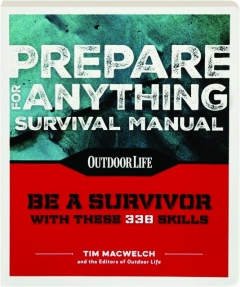 <I>OUTDOOR LIFE</I> PREPARE FOR ANYTHING SURVIVAL MANUAL: Be a Survivor with These 338 Skills