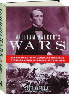 WILLIAM WALKER'S WARS: How One Man's Private American Army Tried to Conquer Mexico, Nicaragua, and Honduras