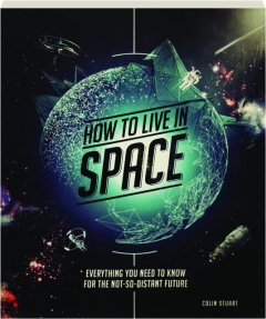 HOW TO LIVE IN SPACE: Everything You Need to Know for the Not-So-Distant Future