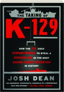 THE TAKING OF <I>K-129:</I> How the CIA Used Howard Hughes to Steal a Russian Sub in the Most Daring Covert Operation in History