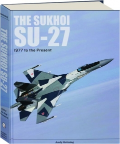 THE SUKHOI SU-27: Russia's Air Superiority, and Multi-Role Fighter