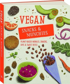 VEGAN SNACKS & MUNCHIES: Plant-Based Nibbles, Snacks, Dips & Sweet Bites