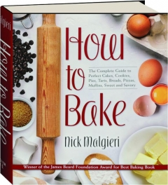 HOW TO BAKE: The Complete Guide to Perfect Cakes, Cookies, Pies, Tarts, Breads, Pizzas, Muffins, Sweet and Savory