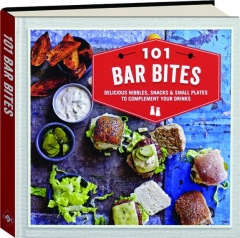 101 BAR BITES: Delicious Nibbles, Snacks & Small Plates to Complement Your Drinks