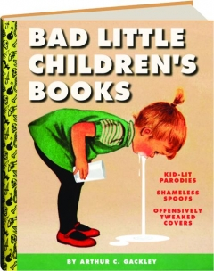 BAD LITTLE CHILDREN'S BOOKS: Kid-Lit Parodies, Shameless Spoofs, Offensively Tweaked Covers
