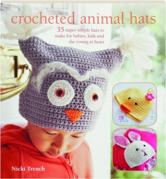 CROCHETED ANIMAL HATS: 35 Super Simple Hats to Make for Babies, Kids and the Young at Heart