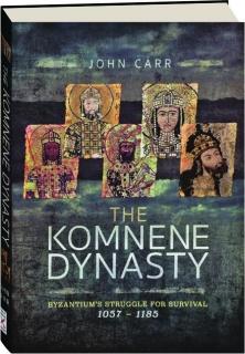 THE KOMNENE DYNASTY: Byzantium's Struggle for Survival 1057-1185