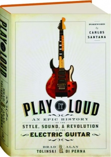 PLAY IT LOUD: An Epic History of the Style, Sound, & Revolution of the Electric Guitar