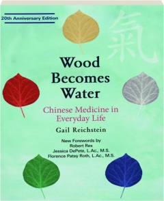 WOOD BECOMES WATER, 20TH ANNIVERSARY EDITION: Chinese Medicine in Everyday Life