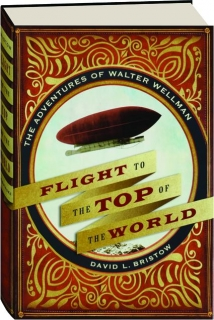 FLIGHT TO THE TOP OF THE WORLD: The Adventures of Walter Wellman