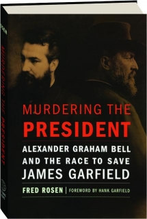 MURDERING THE PRESIDENT: Alexander Graham Bell and the Race to Save James Garfield