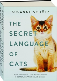 THE SECRET LANGUAGE OF CATS: How to Understand Your Cat for a Better, Happier Relationship