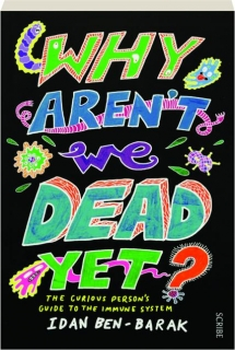 WHY AREN'T WE DEAD YET? The Curious Person's Guide to the Immune System