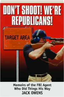 DON'T SHOOT, WE'RE REPUBLICANS! Memoirs of the FBI Agent Who Did Things His Way
