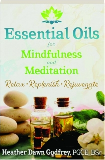ESSENTIAL OILS FOR MINDFULNESS AND MEDITATION: Relax, Replenish, Rejuvenate