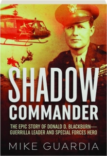 SHADOW COMMANDER: The Epic Story of Donald D. Blackburn--Guerrilla Leader and Special Forces Hero