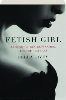 FETISH GIRL: A Memoir of Sex, Domination, and Motherhood