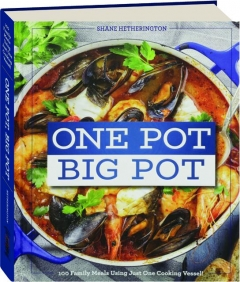 ONE POT, BIG POT: 100 Family Meals Using Just One Cooking Vessel!