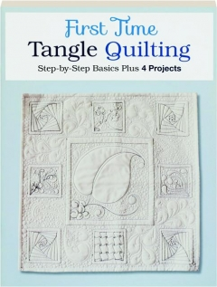 FIRST TIME TANGLE QUILTING: Step-by-Step Basics Plus 4 Projects