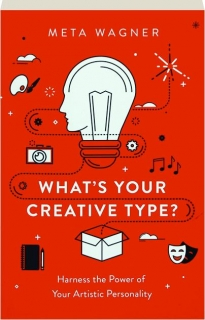 WHAT'S YOUR CREATIVE TYPE? Harness the Power of Your Artistic Personality