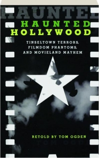 HAUNTED HOLLYWOOD, SECOND EDITION: Tinseltown Terrors, Filmdom Phantoms, and Movieland Mayhem