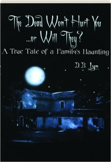 THE DEAD WON'T HURT YOU...OR WILL THEY? A True Tale of a Family's Haunting