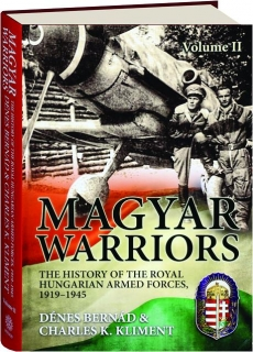 MAGYAR WARRIORS, VOLUME II: The History of the Royal Hungarian Armed Forces, 1919-1945