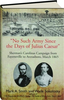 """""""NO SUCH ARMY SINCE THE DAYS OF JULIUS CAESAR"""": Sherman's Carolinas Campaign from Fayetteville to Averasboro, March 1865"""
