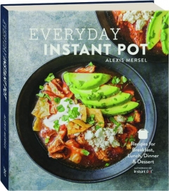 EVERYDAY INSTANT POT: Recipes for Breakfast, Lunch, Dinner & Dessert