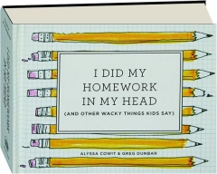 I DID MY HOMEWORK IN MY HEAD: (And Other Wacky Things Kids Say)