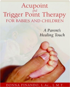 ACUPOINT AND TRIGGER POINT THERAPY FOR BABIES AND CHILDREN: A Parent's Healing Touch