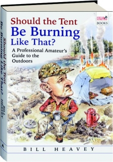 SHOULD THE TENT BE BURNING LIKE THAT? A Professional Amateur's Guide to the Outdoors