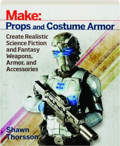 <I>MAKE:</I> PROPS AND COSTUME ARMOR: Create Realistic Science Fiction and Fantasy Weapons, Armor, and Accessories