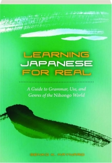 LEARNING JAPANESE FOR REAL: A Guide to Grammar, Use, and Genres of the Nihongo World