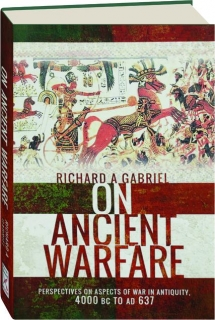 ON ANCIENT WARFARE: Perspectives on Aspects of War in Antiquity, 4000 BC to AD 637