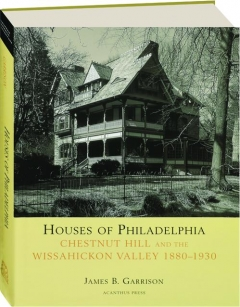 HOUSES OF PHILADELPHIA: Chestnut Hill and the Wissahickon Valley 1880-1930