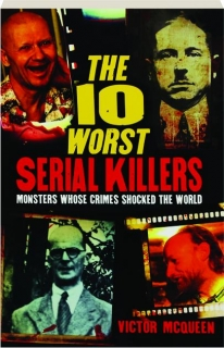 THE 10 WORST SERIAL KILLERS: Monsters Whose Crimes Shocked the World