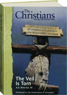 THE CHRISTIANS--THEIR FIRST TWO THOUSAND YEARS, VOLUME 1: The Veil Is Torn A.D. 30 to A.D. 70