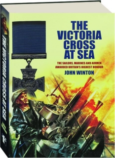 THE VICTORIA CROSS AT SEA: The Sailors, Marines and Airmen Awarded Britain's Highest Honour