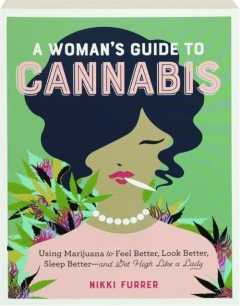 A WOMAN'S GUIDE TO CANNABIS: Using Marijuana to Feel Better, Look Better, Sleep Better--and Get High Like a Lady