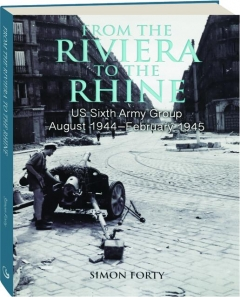 FROM THE RIVIERA TO THE RHINE: US Sixth Army Group, August 1944-February 1945