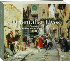 ORIENTALIST LIVES: Western Artists in the Middle East 1830-1920