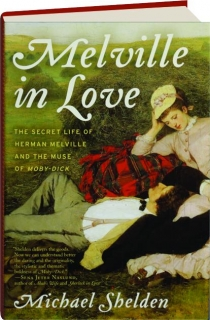 MELVILLE IN LOVE: The Secret Life of Herman Melville and the Muse of <I>Moby-Dick</I>