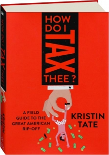 HOW DO I TAX THEE? A Field Guide to the Great American Rip-Off