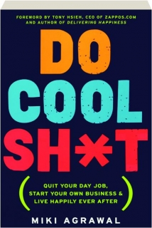 DO COOL SH*T: Quit Your Day Job, Start Your Own Business & Live Happily Ever After