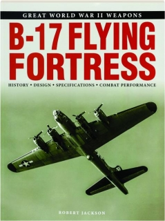 B-17 FLYING FORTRESS: Great World War II Weapons