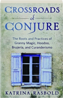 CROSSROADS OF CONJURE: The Roots and Practices of Granny Magic, Hoodoo, Brujeria, and Curanderismo